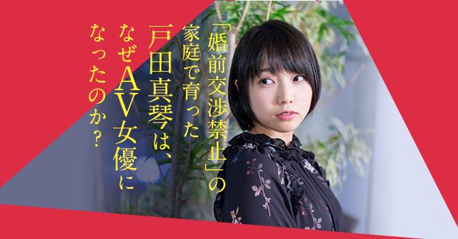 「婚前交渉禁止」の家庭で育った戸田真琴は、なぜ【AV女優】になったのか?